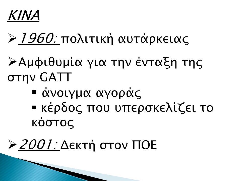 ΚΙΝΑ  1960: πολιτική αυτάρκειας  Αμφιθυμία για την ένταξη της στην GATT  άνοιγμα αγοράς  κέρδος που υπερσκελίζει το κόστος  2001: Δεκτή στον ΠΟΕ