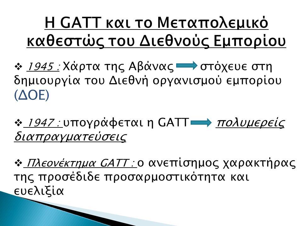 Η GATT και το Μεταπολεμικό καθεστώς του Διεθνούς Εμπορίου  1945 : Xάρτα της Αβάνας στόχευε στη δημιουργία του Διεθνή οργανισμού εμπορίου (ΔΟΕ)  1947 : υπογράφεται η GATT πολυμερείς διαπραγματεύσεις  Πλεονέκτημα GATT : ο ανεπίσημος χαρακτήρας της προσέδιδε προσαρμοστικότητα και ευελιξία