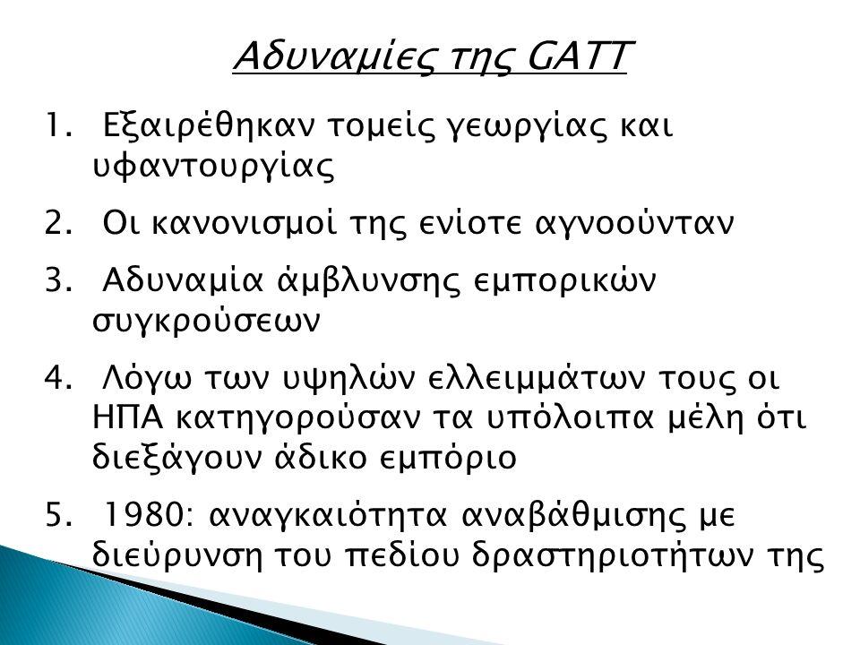 Αδυναμίες της GATT 1. Εξαιρέθηκαν τομείς γεωργίας και υφαντουργίας 2. Οι κανονισμοί της ενίοτε αγνοούνταν 3. Αδυναμία άμβλυνσης εμπορικών συγκρούσεων