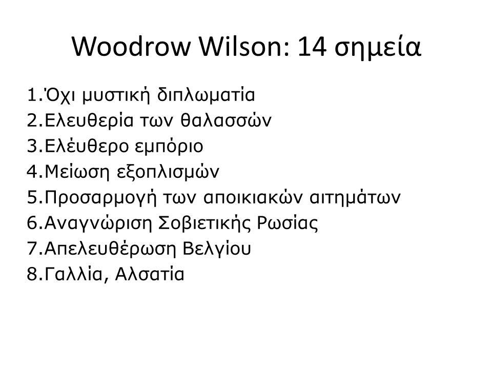 Woodrow Wilson: 14 σημεία 1.Όχι μυστική διπλωματία 2.Ελευθερία των θαλασσών 3.Ελέυθερο εμπόριο 4.Μείωση εξοπλισμών 5.Προσαρμογή των αποικιακών αιτημάτων 6.Αναγνώριση Σοβιετικής Ρωσίας 7.Απελευθέρωση Βελγίου 8.Γαλλία, Αλσατία