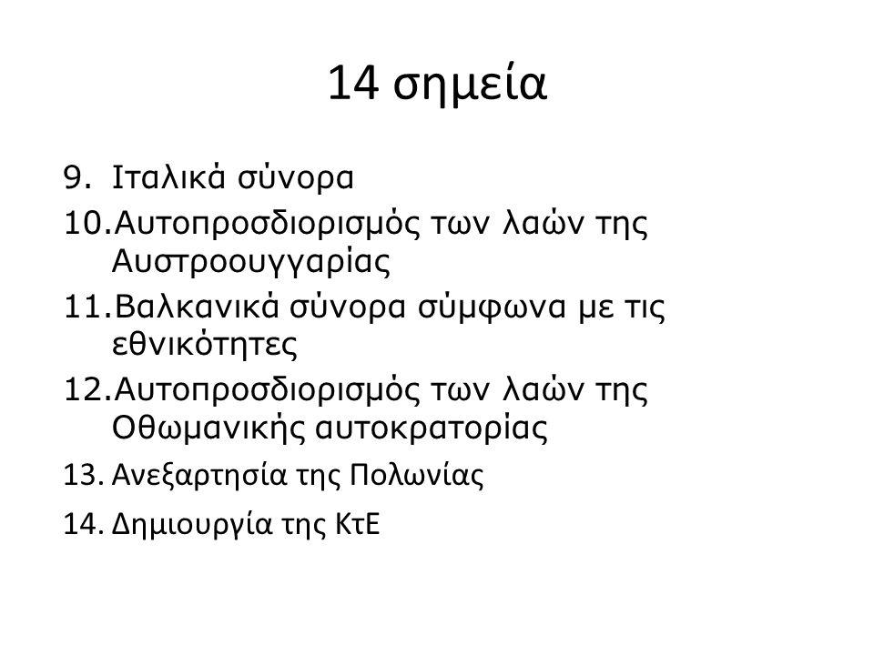 14 σημεία 9.Ιταλικά σύνορα 10.Αυτοπροσδιορισμός των λαών της Αυστροουγγαρίας 11.Βαλκανικά σύνορα σύμφωνα με τις εθνικότητες 12.Αυτοπροσδιορισμός των λαών της Οθωμανικής αυτοκρατορίας 13.Ανεξαρτησία της Πολωνίας 14.Δημιουργία της ΚτΕ