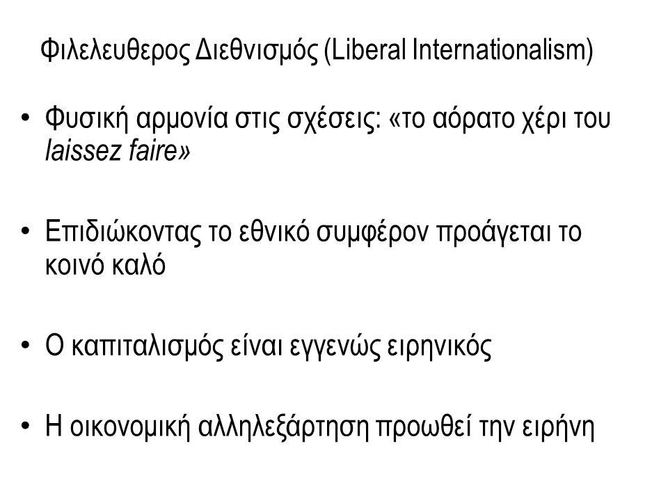 Φιλελευθερος Διεθνισμός (Liberal Internationalism) Φυσική αρμονία στις σχέσεις: «το αόρατο χέρι του laissez faire» Επιδιώκοντας το εθνικό συμφέρον προάγεται το κοινό καλό Ο καπιταλισμός είναι εγγενώς ειρηνικός Η οικονομική αλληλεξάρτηση προωθεί την ειρήνη