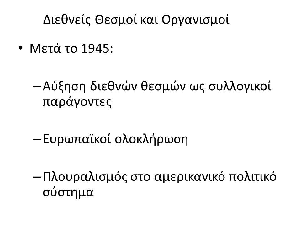 Διεθνείς Θεσμοί και Οργανισμοί Μετά το 1945: – Αύξηση διεθνών θεσμών ως συλλογικοί παράγοντες – Ευρωπαϊκοί ολοκλήρωση – Πλουραλισμός στο αμερικανικό πολιτικό σύστημα