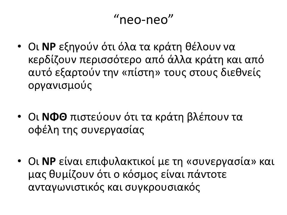 neo-neo Οι ΝΡ εξηγούν ότι όλα τα κράτη θέλουν να κερδίζουν περισσότερο από άλλα κράτη και από αυτό εξαρτούν την «πίστη» τους στους διεθνείς οργανισμούς Οι ΝΦΘ πιστεύουν ότι τα κράτη βλέπουν τα οφέλη της συνεργασίας Οι ΝΡ είναι επιφυλακτικοί με τη «συνεργασία» και μας θυμίζουν ότι ο κόσμος είναι πάντοτε ανταγωνιστικός και συγκρουσιακός