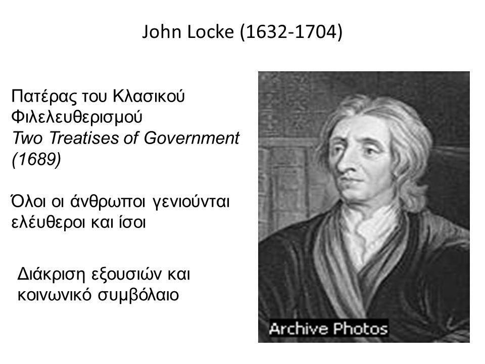 John Locke (1632-1704) Πατέρας του Κλασικού Φιλελευθερισμού Two Treatises of Government (1689) Όλοι οι άνθρωποι γενιούνται ελέυθεροι και ίσοι Διάκριση εξουσιών και κοινωνικό συμβόλαιο