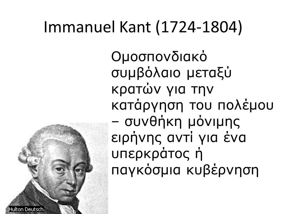 Immanuel Kant (1724-1804) Ομοσπονδιακό συμβόλαιο μεταξύ κρατών για την κατάργηση του πολέμου – συνθήκη μόνιμης ειρήνης αντί για ένα υπερκράτος ή παγκόσμια κυβέρνηση