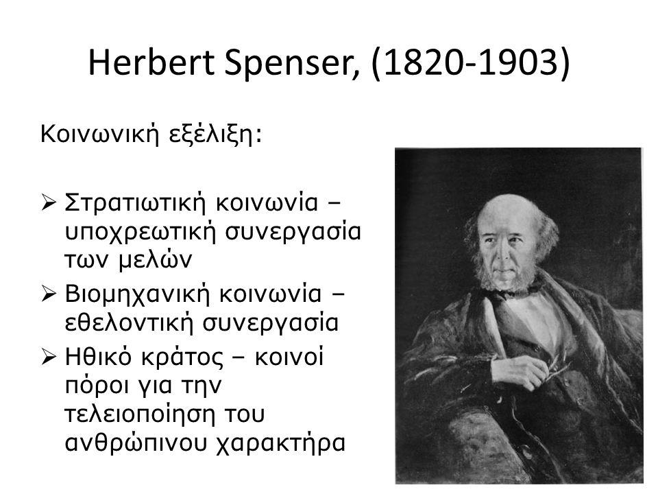Herbert Spenser, (1820-1903) Κοινωνική εξέλιξη:  Στρατιωτική κοινωνία – υποχρεωτική συνεργασία των μελών  Βιομηχανική κοινωνία – εθελοντική συνεργασία  Ηθικό κράτος – κοινοί πόροι για την τελειοποίηση του ανθρώπινου χαρακτήρα