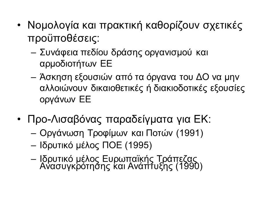 Νομολογία και πρακτική καθορίζουν σχετικές προϋποθέσεις: –Συνάφεια πεδίου δράσης οργανισμού και αρμοδιοτήτων ΕΕ –Άσκηση εξουσιών από τα όργανα του ΔΟ να μην αλλοιώνουν δικαιοθετικές ή διακιοδοτικές εξουσίες οργάνων ΕΕ Προ-Λισαβόνας παραδείγματα για ΕΚ: –Οργάνωση Τροφίμων και Ποτών (1991) –Ιδρυτικό μέλος ΠΟΕ (1995) –Ιδρυτικό μέλος Ευρωπαϊκής Τράπεζας Ανασυγκρότησης και Ανάπτυξης (1990)