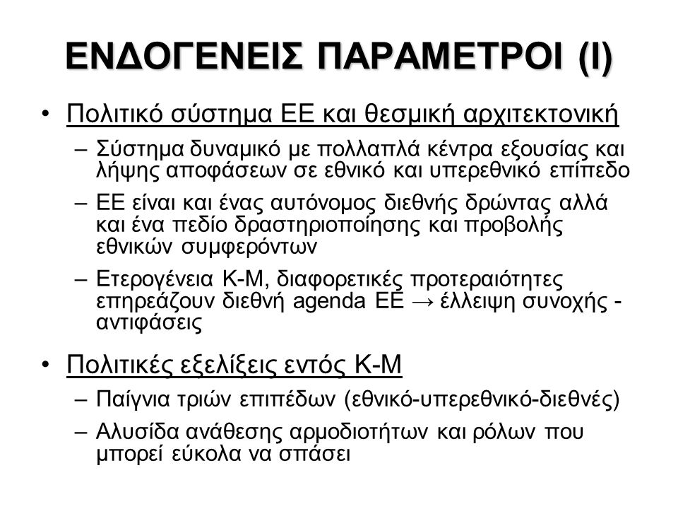 ΕΝΔΟΓΕΝΕΙΣ ΠΑΡΑΜΕΤΡΟΙ (Ι) Πολιτικό σύστημα ΕΕ και θεσμική αρχιτεκτονική –Σύστημα δυναμικό με πολλαπλά κέντρα εξουσίας και λήψης αποφάσεων σε εθνικό και υπερεθνικό επίπεδο –ΕΕ είναι και ένας αυτόνομος διεθνής δρώντας αλλά και ένα πεδίο δραστηριοποίησης και προβολής εθνικών συμφερόντων –Ετερογένεια Κ-Μ, διαφορετικές προτεραιότητες επηρεάζουν διεθνή agenda ΕΕ → έλλειψη συνοχής - αντιφάσεις Πολιτικές εξελίξεις εντός Κ-Μ –Παίγνια τριών επιπέδων (εθνικό-υπερεθνικό-διεθνές) –Αλυσίδα ανάθεσης αρμοδιοτήτων και ρόλων που μπορεί εύκολα να σπάσει