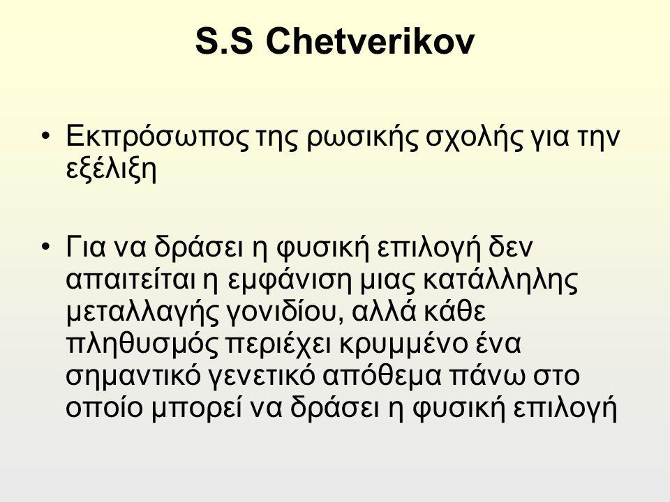 S.S Chetverikov Εκπρόσωπος της ρωσικής σχολής για την εξέλιξη Για να δράσει η φυσική επιλογή δεν απαιτείται η εμφάνιση μιας κατάλληλης μεταλλαγής γονιδίου, αλλά κάθε πληθυσμός περιέχει κρυμμένο ένα σημαντικό γενετικό απόθεμα πάνω στο οποίο μπορεί να δράσει η φυσική επιλογή