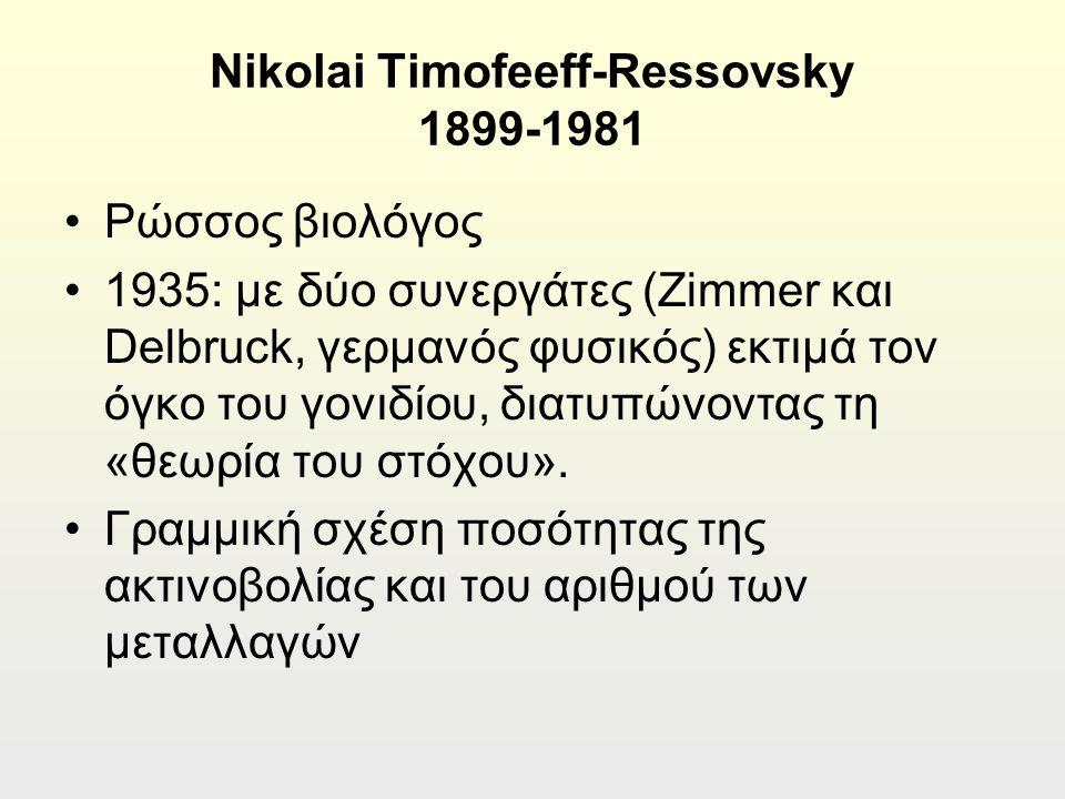 Nikolai Timofeeff-Ressovsky 1899-1981 Ρώσσος βιολόγος 1935: με δύο συνεργάτες (Zimmer και Delbruck, γερμανός φυσικός) εκτιμά τον όγκο του γονιδίου, διατυπώνοντας τη «θεωρία του στόχου».