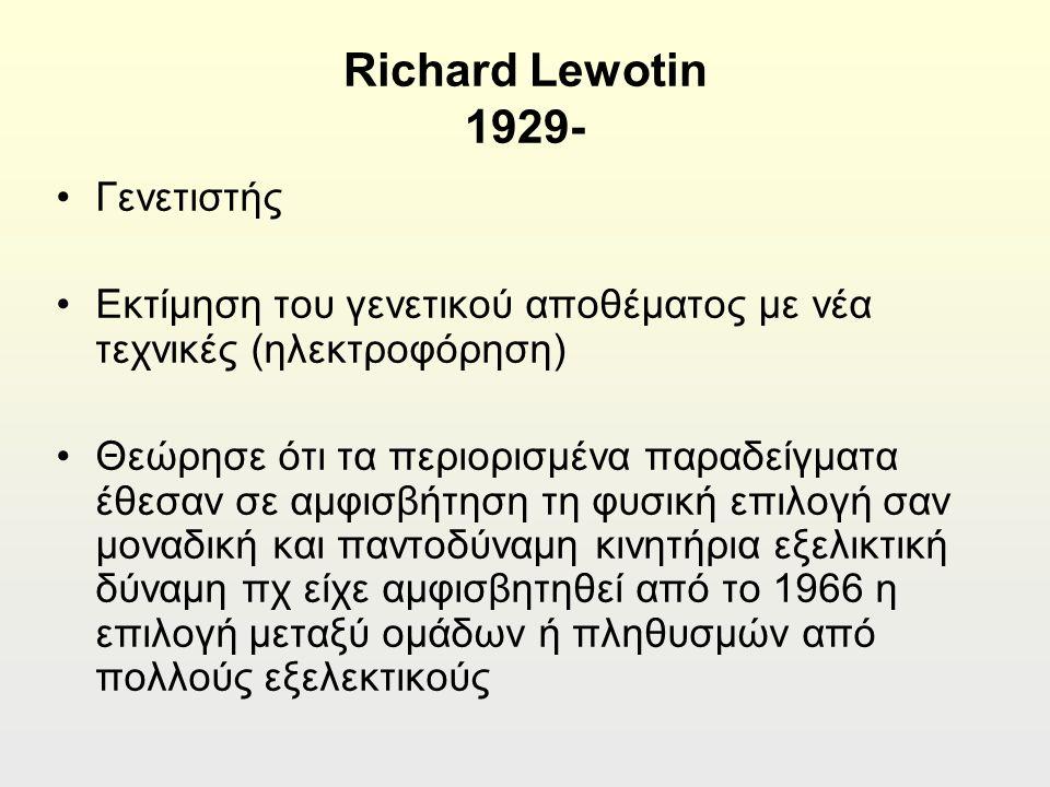 Richard Lewotin 1929- Γενετιστής Εκτίμηση του γενετικού αποθέματος με νέα τεχνικές (ηλεκτροφόρηση) Θεώρησε ότι τα περιορισμένα παραδείγματα έθεσαν σε αμφισβήτηση τη φυσική επιλογή σαν μοναδική και παντοδύναμη κινητήρια εξελικτική δύναμη πχ είχε αμφισβητηθεί από το 1966 η επιλογή μεταξύ ομάδων ή πληθυσμών από πολλούς εξελεκτικούς