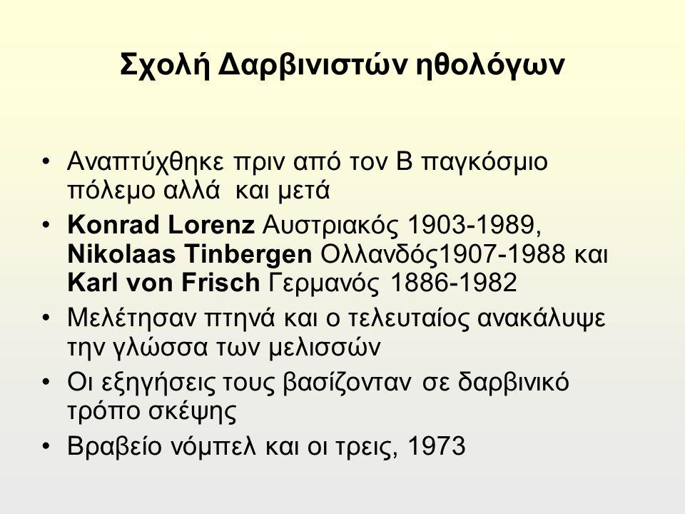 Σχολή Δαρβινιστών ηθολόγων Αναπτύχθηκε πριν από τον Β παγκόσμιο πόλεμο αλλά και μετά Konrad Lorenz Aυστριακός 1903-1989, Nikolaas Tinbergen Ολλανδός1907-1988 και Karl von Frisch Γερμανός 1886-1982 Μελέτησαν πτηνά και ο τελευταίος ανακάλυψε την γλώσσα των μελισσών Οι εξηγήσεις τους βασίζονταν σε δαρβινικό τρόπο σκέψης Βραβείο νόμπελ και οι τρεις, 1973