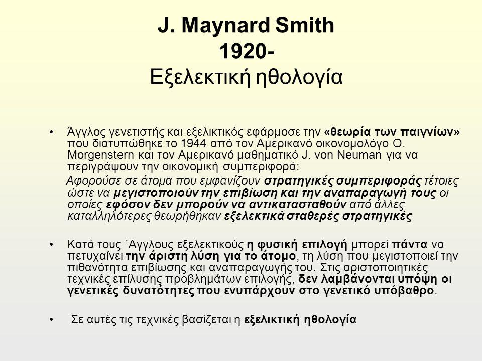 J. Maynard Smith 1920- Εξελεκτική ηθολογία Άγγλος γενετιστής και εξελικτικός εφάρμοσε την «θεωρία των παιγνίων» που διατυπώθηκε το 1944 από τον Αμερικ