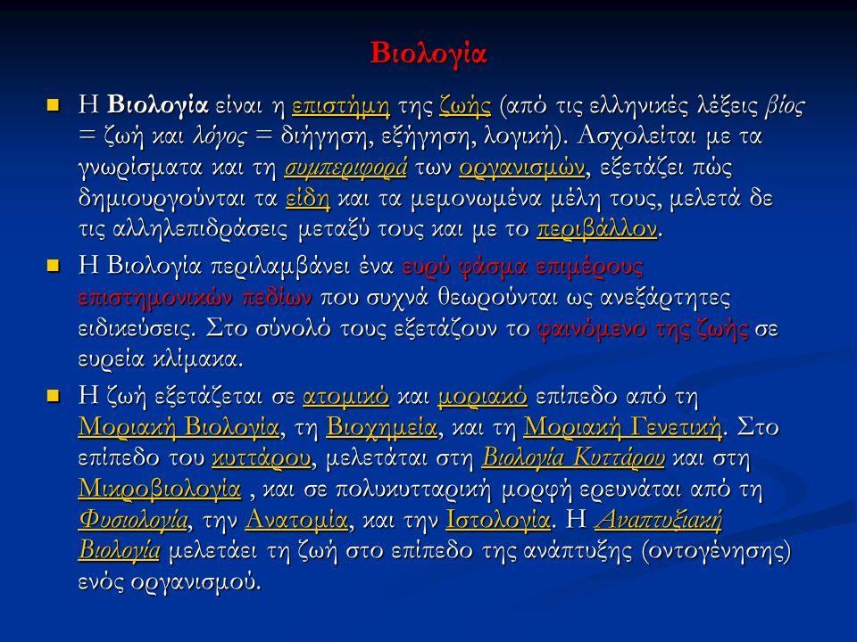 Βιολογία Η Βιολογία είναι η επιστήμη της ζωής (από τις ελληνικές λέξεις βίος = ζωή και λόγος = διήγηση, εξήγηση, λογική). Ασχολείται με τα γνωρίσματα