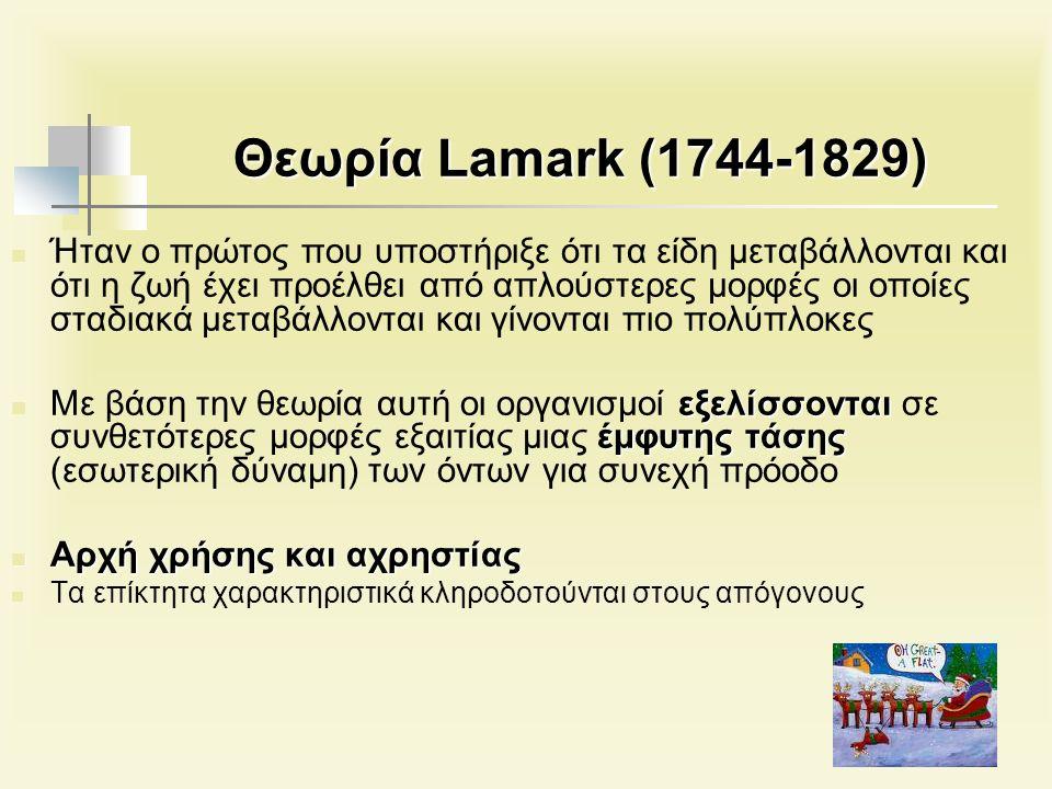Θεωρία Lamark (1744-1829) Ήταν ο πρώτος που υποστήριξε ότι τα είδη μεταβάλλονται και ότι η ζωή έχει προέλθει από απλούστερες μορφές οι οποίες σταδιακά μεταβάλλονται και γίνονται πιο πολύπλοκες εξελίσσονται έμφυτης τάσης Με βάση την θεωρία αυτή οι οργανισμοί εξελίσσονται σε συνθετότερες μορφές εξαιτίας μιας έμφυτης τάσης (εσωτερική δύναμη) των όντων για συνεχή πρόοδο Αρχή χρήσης και αχρηστίας Αρχή χρήσης και αχρηστίας Τα επίκτητα χαρακτηριστικά κληροδοτούνται στους απόγονους