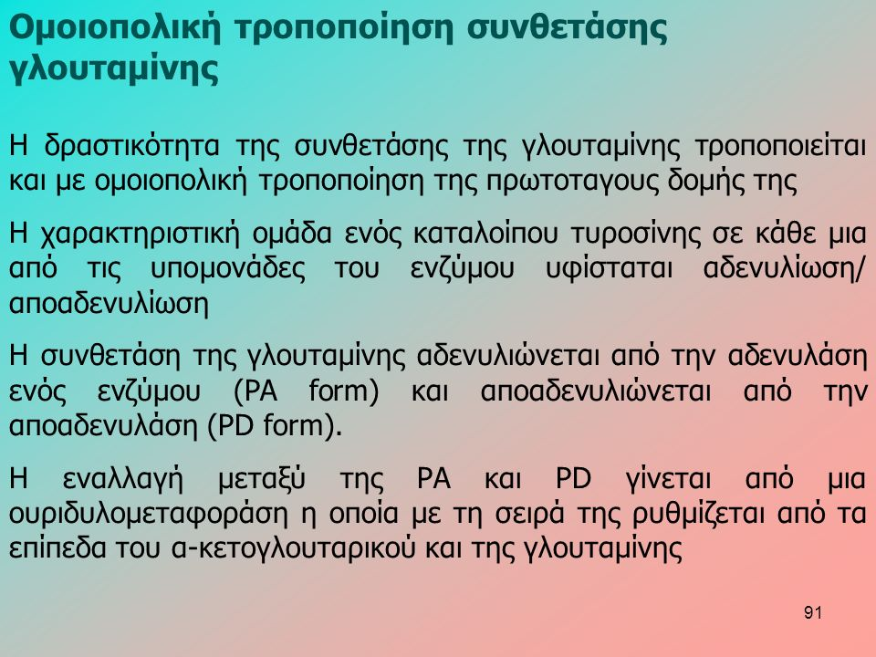 Ομοιοπολική τροποποίηση συνθετάσης γλουταμίνης Η δραστικότητα της συνθετάσης της γλουταμίνης τροποποιείται και με ομοιοπολική τροποποίηση της πρωτοταγους δομής της Η χαρακτηριστική ομάδα ενός καταλοίπου τυροσίνης σε κάθε μια από τις υπομονάδες του ενζύμου υφίσταται αδενυλίωση/ αποαδενυλίωση Η συνθετάση της γλουταμίνης αδενυλιώνεται από την αδενυλάση ενός ενζύμου (PA form) και αποαδενυλιώνεται από την αποαδενυλάση (PD form).