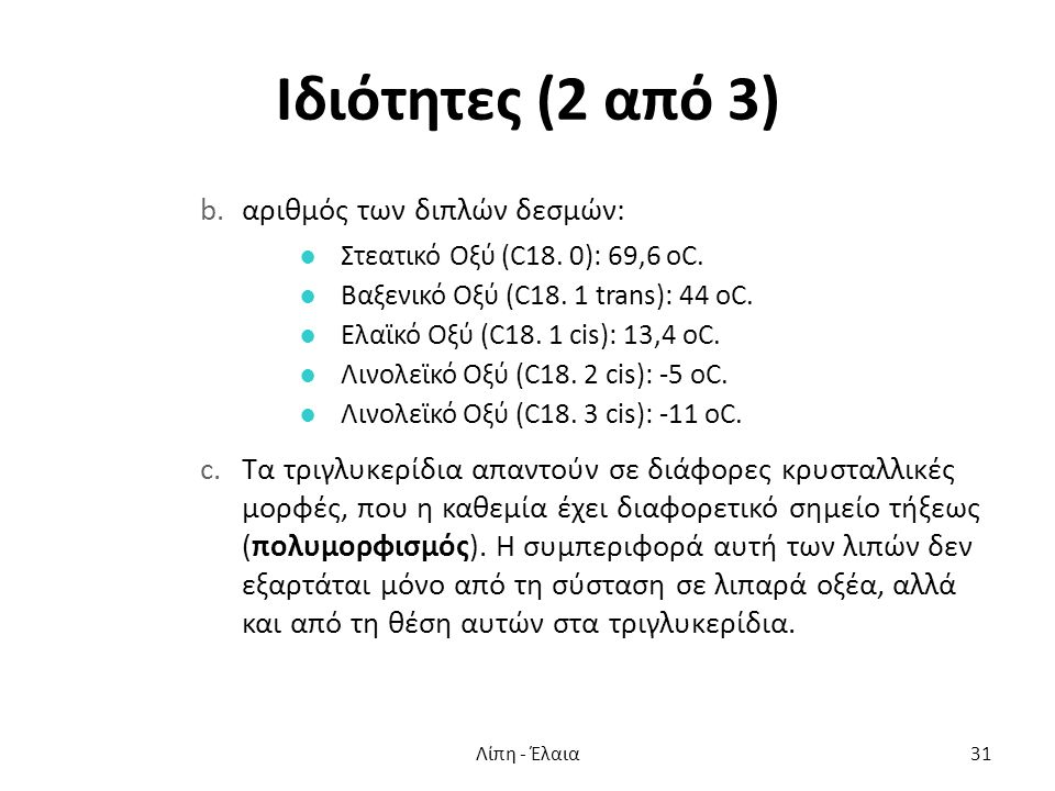 Ιδιότητες (2 από 3) b.αριθμός των διπλών δεσμών: ●Στεατικό Οξύ (C18. 0): 69,6 οC. ●Βαξενικό Οξύ (C18. 1 trans): 44 οC. ●Ελαϊκό Οξύ (C18. 1 cis): 13,4