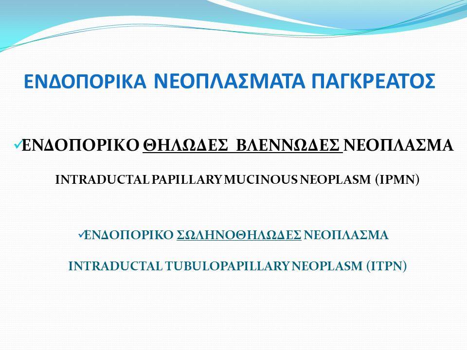ΕΝΔΟΠΟΡΙΚΑ ΝΕΟΠΛΑΣΜΑΤΑ ΠΑΓΚΡΕΑΤΟΣ ΕΝΔΟΠΟΡΙΚO ΘΗΛΩΔEΣ ΒΛΕΝΝΩΔΕΣ ΝΕΟΠΛΑΣΜΑ INTRADUCTAL PAPILLARY MUCINOUS NEOPLASM (IPMΝ) ΕΝΔΟΠΟΡΙΚΟ ΣΩΛΗΝΟΘΗΛΩΔΕΣ ΝΕΟΠΛΑΣΜΑ INTRADUCTAL TUBULOPAPILLARY NEOPLASM (ITPN)