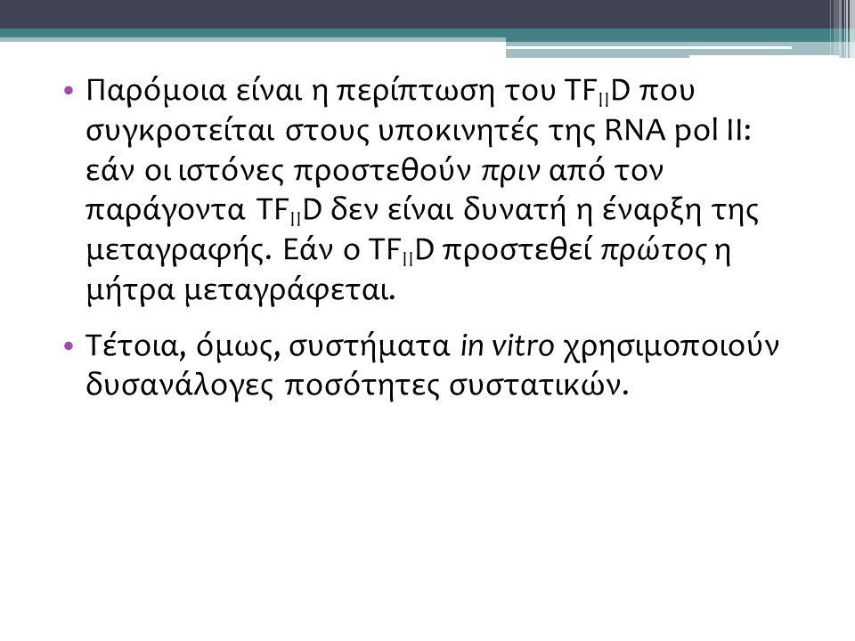 Παρόμοια είναι η περίπτωση του TF II D που συγκροτείται στους υποκινητές της RNA pol II: εάν οι ιστόνες προστεθούν πριν από τον παράγοντα TF II D δεν είναι δυνατή η έναρξη της μεταγραφής.