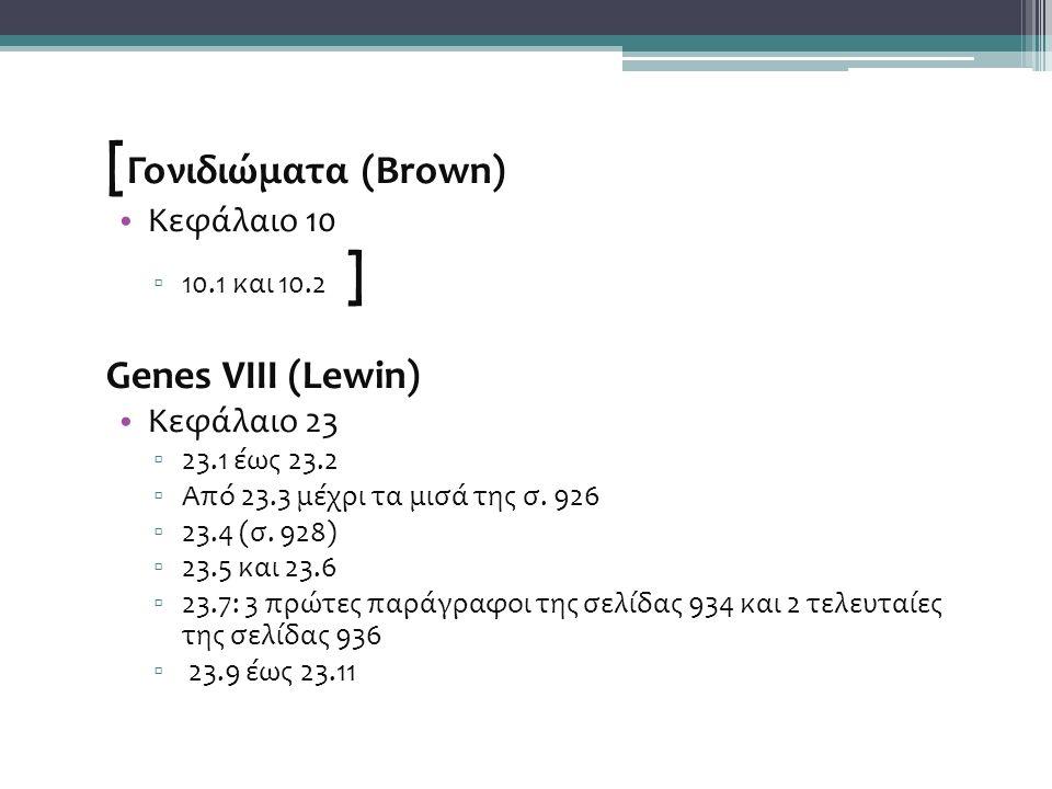 [ Γονιδιώματα (Brown) Κεφάλαιο 10 ▫ 10.1 και 10.2 ] Genes VIII (Lewin) Κεφάλαιο 23 ▫ 23.1 έως 23.2 ▫ Από 23.3 μέχρι τα μισά της σ.