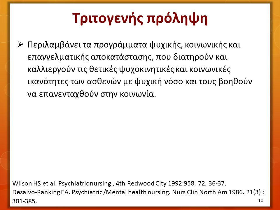 Τριτογενής πρόληψη  Περιλαμβάνει τα προγράμματα ψυχικής, κοινωνικής και επαγγελματικής αποκατάστασης, που διατηρούν και καλλιεργούν τις θετικές ψυχοκινητικές και κοινωνικές ικανότητες των ασθενών με ψυχική νόσο και τους βοηθούν να επανενταχθούν στην κοινωνία.