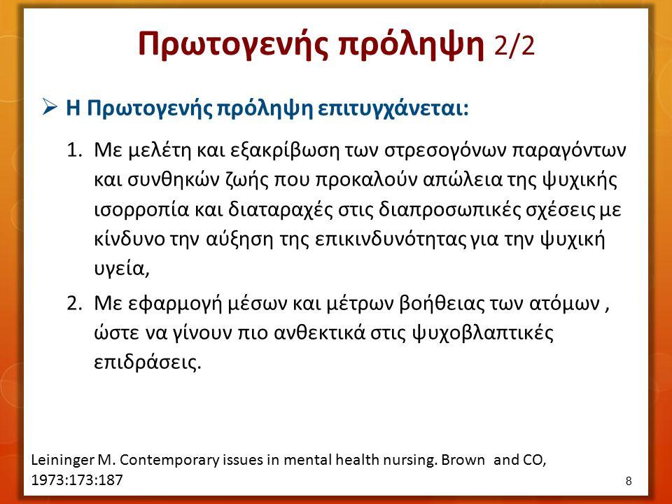 Πρωτογενής πρόληψη 2/2  Η Πρωτογενής πρόληψη επιτυγχάνεται: 1.Με μελέτη και εξακρίβωση των στρεσογόνων παραγόντων και συνθηκών ζωής που προκαλούν απώλεια της ψυχικής ισορροπία και διαταραχές στις διαπροσωπικές σχέσεις με κίνδυνο την αύξηση της επικινδυνότητας για την ψυχική υγεία, 2.Με εφαρμογή μέσων και μέτρων βοήθειας των ατόμων, ώστε να γίνουν πιο ανθεκτικά στις ψυχοβλαπτικές επιδράσεις.