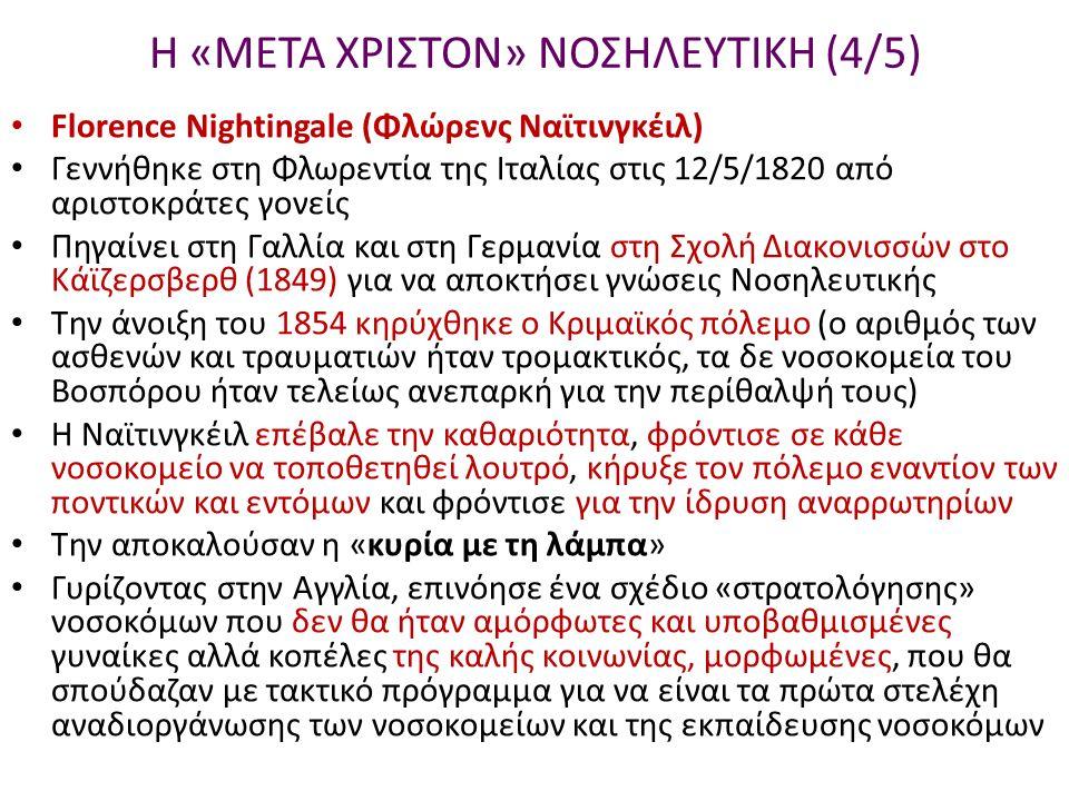 Η «ΜΕΤΑ ΧΡΙΣΤΟΝ» ΝΟΣΗΛΕΥΤΙΚΗ (4/5) Florence Nightingale (Φλώρενς Ναϊτινγκέιλ) Γεννήθηκε στη Φλωρεντία της Ιταλίας στις 12/5/1820 από αριστοκράτες γονείς Πηγαίνει στη Γαλλία και στη Γερμανία στη Σχολή Διακονισσών στο Κάϊζερσβερθ (1849) για να αποκτήσει γνώσεις Νοσηλευτικής Την άνοιξη του 1854 κηρύχθηκε ο Κριμαϊκός πόλεμο (ο αριθμός των ασθενών και τραυματιών ήταν τρομακτικός, τα δε νοσοκομεία του Βοσπόρου ήταν τελείως ανεπαρκή για την περίθαλψή τους) Η Ναϊτινγκέιλ επέβαλε την καθαριότητα, φρόντισε σε κάθε νοσοκομείο να τοποθετηθεί λουτρό, κήρυξε τον πόλεμο εναντίον των ποντικών και εντόμων και φρόντισε για την ίδρυση αναρρωτηρίων Την αποκαλούσαν η «κυρία με τη λάμπα» Γυρίζοντας στην Αγγλία, επινόησε ένα σχέδιο «στρατολόγησης» νοσοκόμων που δεν θα ήταν αμόρφωτες και υποβαθμισμένες γυναίκες αλλά κοπέλες της καλής κοινωνίας, μορφωμένες, που θα σπούδαζαν με τακτικό πρόγραμμα για να είναι τα πρώτα στελέχη αναδιοργάνωσης των νοσοκομείων και της εκπαίδευσης νοσοκόμων