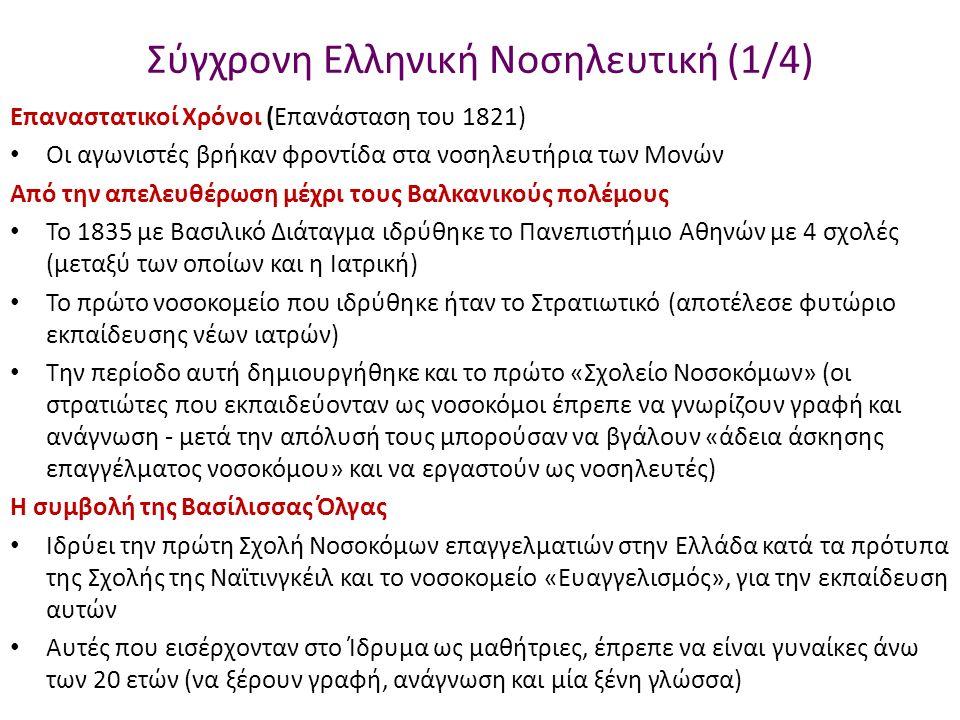 Σύγχρονη Ελληνική Νοσηλευτική (1/4) Επαναστατικοί Χρόνοι (Επανάσταση του 1821) Οι αγωνιστές βρήκαν φροντίδα στα νοσηλευτήρια των Μονών Από την απελευθέρωση μέχρι τους Βαλκανικούς πολέμους Το 1835 με Βασιλικό Διάταγμα ιδρύθηκε το Πανεπιστήμιο Αθηνών με 4 σχολές (μεταξύ των οποίων και η Ιατρική) Το πρώτο νοσοκομείο που ιδρύθηκε ήταν το Στρατιωτικό (αποτέλεσε φυτώριο εκπαίδευσης νέων ιατρών) Την περίοδο αυτή δημιουργήθηκε και το πρώτο «Σχολείο Νοσοκόμων» (οι στρατιώτες που εκπαιδεύονταν ως νοσοκόμοι έπρεπε να γνωρίζουν γραφή και ανάγνωση - μετά την απόλυσή τους μπορούσαν να βγάλουν «άδεια άσκησης επαγγέλματος νοσοκόμου» και να εργαστούν ως νοσηλευτές) Η συμβολή της Βασίλισσας Όλγας Ιδρύει την πρώτη Σχολή Νοσοκόμων επαγγελματιών στην Ελλάδα κατά τα πρότυπα της Σχολής της Ναϊτινγκέιλ και το νοσοκομείο «Ευαγγελισμός», για την εκπαίδευση αυτών Αυτές που εισέρχονταν στο Ίδρυμα ως μαθήτριες, έπρεπε να είναι γυναίκες άνω των 20 ετών (να ξέρουν γραφή, ανάγνωση και μία ξένη γλώσσα)