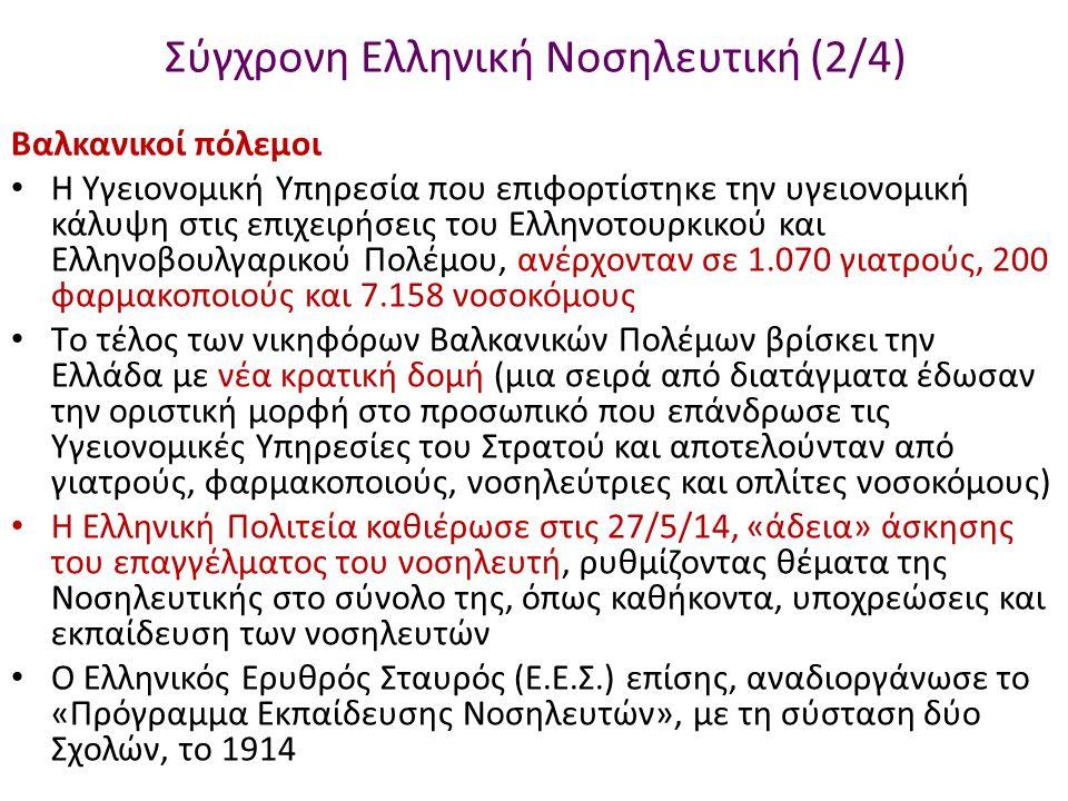 Σύγχρονη Ελληνική Νοσηλευτική (2/4) Βαλκανικοί πόλεμοι Η Υγειονομική Υπηρεσία που επιφορτίστηκε την υγειονομική κάλυψη στις επιχειρήσεις του Ελληνοτουρκικού και Ελληνοβουλγαρικού Πολέμου, ανέρχονταν σε 1.070 γιατρούς, 200 φαρμακοποιούς και 7.158 νοσοκόμους Tο τέλος των νικηφόρων Βαλκανικών Πολέμων βρίσκει την Ελλάδα με νέα κρατική δομή (μια σειρά από διατάγματα έδωσαν την οριστική μορφή στο προσωπικό που επάνδρωσε τις Υγειονομικές Υπηρεσίες του Στρατού και αποτελούνταν από γιατρούς, φαρμακοποιούς, νοσηλεύτριες και οπλίτες νοσοκόμους) Η Ελληνική Πολιτεία καθιέρωσε στις 27/5/14, «άδεια» άσκησης του επαγγέλματος του νοσηλευτή, ρυθμίζοντας θέματα της Νοσηλευτικής στο σύνολο της, όπως καθήκοντα, υποχρεώσεις και εκπαίδευση των νοσηλευτών Ο Ελληνικός Ερυθρός Σταυρός (Ε.Ε.Σ.) επίσης, αναδιοργάνωσε το «Πρόγραμμα Εκπαίδευσης Νοσηλευτών», με τη σύσταση δύο Σχολών, το 1914