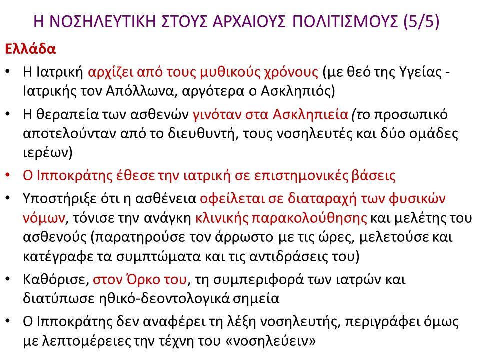 Η ΝΟΣΗΛΕΥΤΙΚΗ ΣΤΟΥΣ ΑΡΧΑΙΟΥΣ ΠΟΛΙΤΙΣΜΟΥΣ (5/5) Ελλάδα Η Ιατρική αρχίζει από τους μυθικούς χρόνους (με θεό της Υγείας - Ιατρικής τον Απόλλωνα, αργότερα ο Ασκληπιός) Η θεραπεία των ασθενών γινόταν στα Ασκληπιεία (το προσωπικό αποτελούνταν από το διευθυντή, τους νοσηλευτές και δύο ομάδες ιερέων) Ο Ιπποκράτης έθεσε την ιατρική σε επιστημονικές βάσεις Υποστήριξε ότι η ασθένεια οφείλεται σε διαταραχή των φυσικών νόμων, τόνισε την ανάγκη κλινικής παρακολούθησης και μελέτης του ασθενούς (παρατηρούσε τον άρρωστο με τις ώρες, μελετούσε και κατέγραφε τα συμπτώματα και τις αντιδράσεις του) Καθόρισε, στον Όρκο του, τη συμπεριφορά των ιατρών και διατύπωσε ηθικό-δεοντολογικά σημεία Ο Ιπποκράτης δεν αναφέρει τη λέξη νοσηλευτής, περιγράφει όμως με λεπτομέρειες την τέχνη του «νοσηλεύειν»
