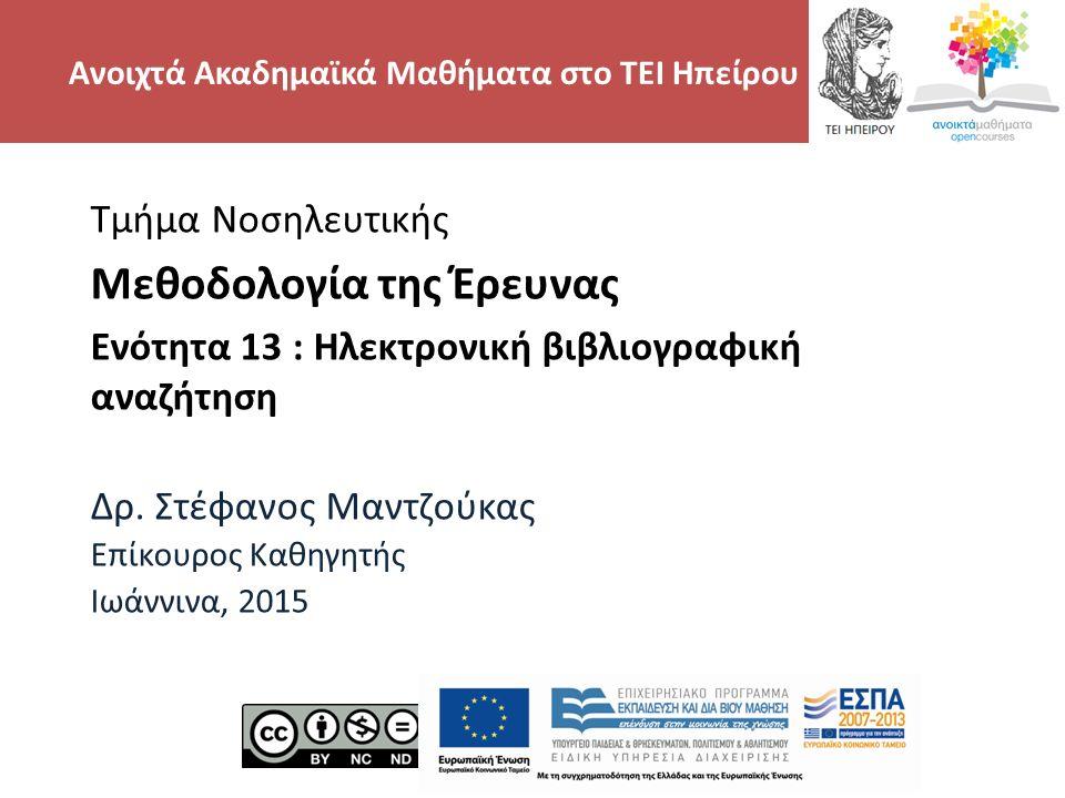 Μηχανές ηλεκτρονικής αναζήτησης http://scholar.google.gr/ http://www.scopus.com/home.url http://www.ncbi.nlm.nih.gov/pubmed/ http://www.iatrotek.org/search.asp (ελληνικά άρθρα) http://www.iatrotek.org/search.asp ΜΕΘΟΔΟΛΟΓΙΑ ΕΡΕΥΝΑΣ, Ενότητα 13, ΤΜΗΜΑ ΝΟΣΗΛΕΥΤΙΚΗ, ΤΕΙ ΗΠΕΙΡΟΥ- Ανοιχτά Ακαδημαϊκά Μαθήματα στο ΤΕΙ Ηπείρου