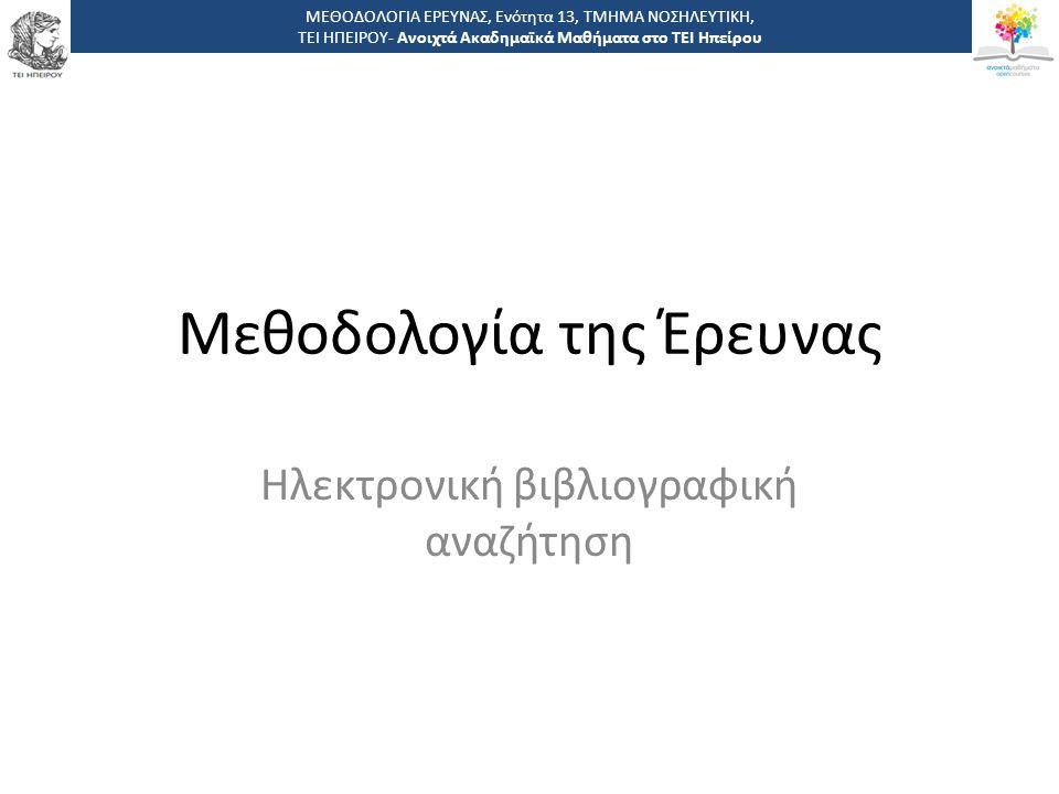 Μεθοδολογία της Έρευνας Ηλεκτρονική βιβλιογραφική αναζήτηση ΜΕΘΟΔΟΛΟΓΙΑ ΕΡΕΥΝΑΣ, Ενότητα 13, ΤΜΗΜΑ ΝΟΣΗΛΕΥΤΙΚΗ, ΤΕΙ ΗΠΕΙΡΟΥ- Ανοιχτά Ακαδημαϊκά Μαθήματα στο ΤΕΙ Ηπείρου
