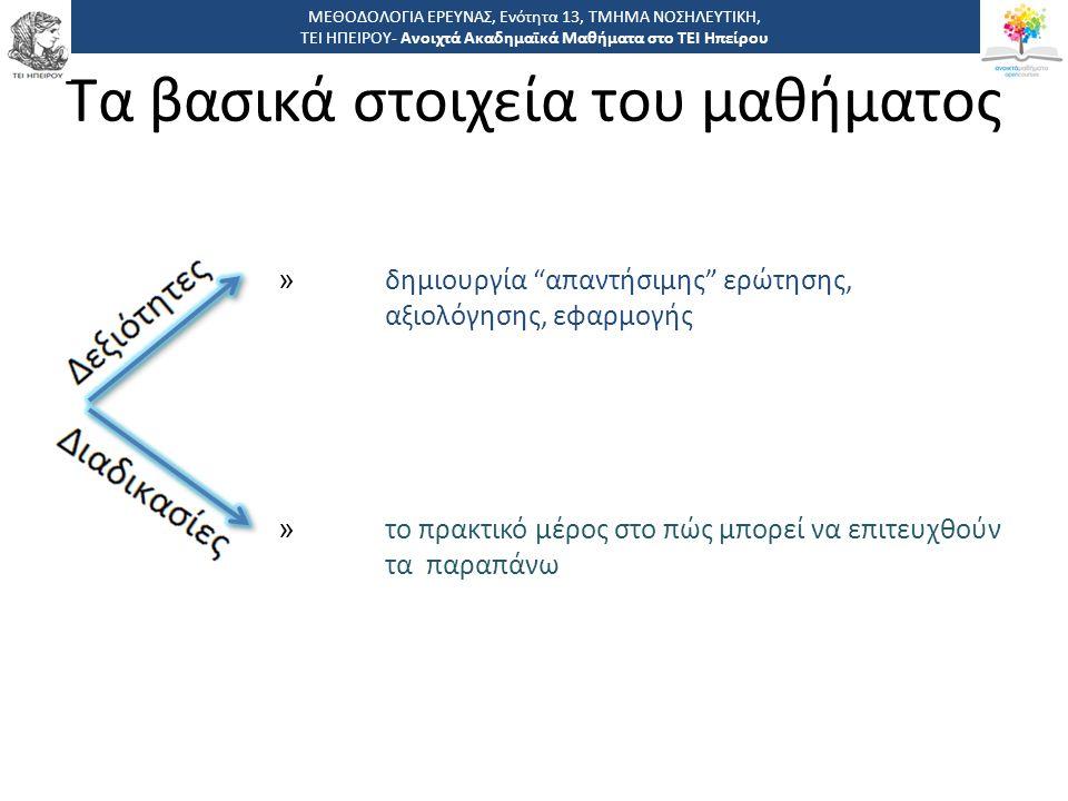 Βήματα στην ανακάλυψη αποδείξεων Βήμα 1: η δημιουργία ερώτησης που μπορεί να ερευνηθεί και να απαντηθεί απαντήσιμη ερώτηση (με σύστημα P.I.C.O.) Βήμα 2: εφαρμογή μεθόδου έρευνας σε μηχανές αναζήτησης Βήμα 3: κριτική αξιολόγηση των αναχθέντων αποτελεσμάτων (εντοπισμός αδυναμιών και δυνατοτήτων) Βήμα 4: Σύνθεση των έγκυρων αποδείξεων (εντοπισμός κοινών στοιχειών μεταξύ όλων των έγκυρων ερευνών) Βήμα 5: εφαρμογή των παραπάνω αποδείξεων Βήμα 6: αξιολόγηση των αποτελεσμάτων των πράξεων που βασίστηκαν στις παραπάνω αποδείξεις ΜΕΘΟΔΟΛΟΓΙΑ ΕΡΕΥΝΑΣ, Ενότητα 13, ΤΜΗΜΑ ΝΟΣΗΛΕΥΤΙΚΗ, ΤΕΙ ΗΠΕΙΡΟΥ- Ανοιχτά Ακαδημαϊκά Μαθήματα στο ΤΕΙ Ηπείρου