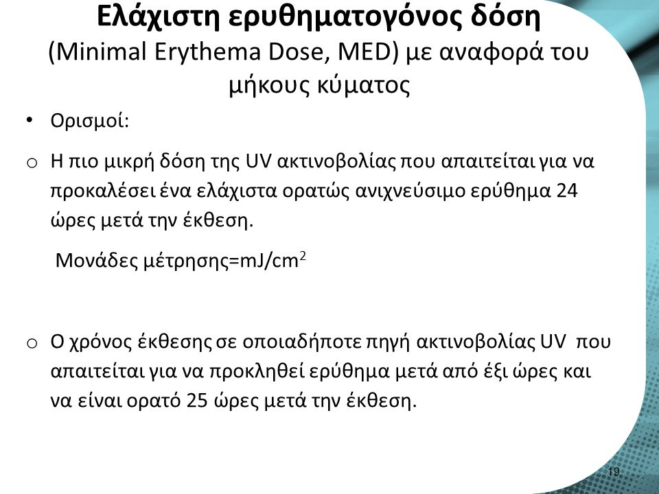 Eλάχιστη ερυθηματογόνος δόση (Μinimal Erythema Dose, MED) με αναφορά του μήκους κύματος Ορισμοί: o H πιο μικρή δόση της UV ακτινοβολίας που απαιτείται για να προκαλέσει ένα ελάχιστα ορατώς ανιχνεύσιμο ερύθημα 24 ώρες μετά την έκθεση.