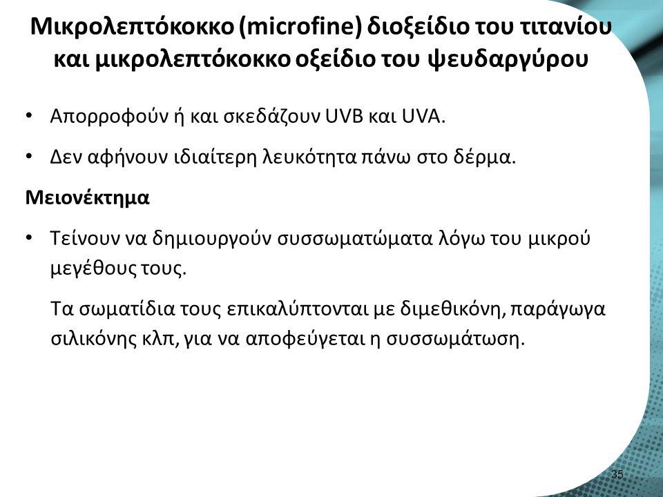 Μικρολεπτόκοκκο (microfine) διοξείδιο του τιτανίου και μικρολεπτόκοκκο οξείδιο του ψευδαργύρου Απορροφούν ή και σκεδάζουν UVB και UVA.