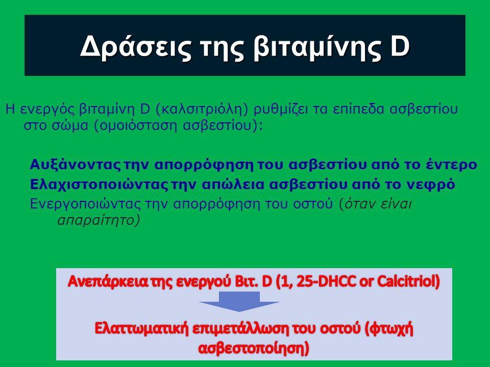 Δράσεις της βιταμίνης D Η ενεργός βιταμίνη D (καλσιτριόλη) ρυθμίζει τα επίπεδα ασβεστίου στο σώμα (ομοιόσταση ασβεστίου): Αυξάνοντας την απορρόφηση του ασβεστίου από το έντερο Ελαχιστοποιώντας την απώλεια ασβεστίου από το νεφρό Ενεργοποιώντας την απορρόφηση του οστού (όταν είναι απαραίτητο)
