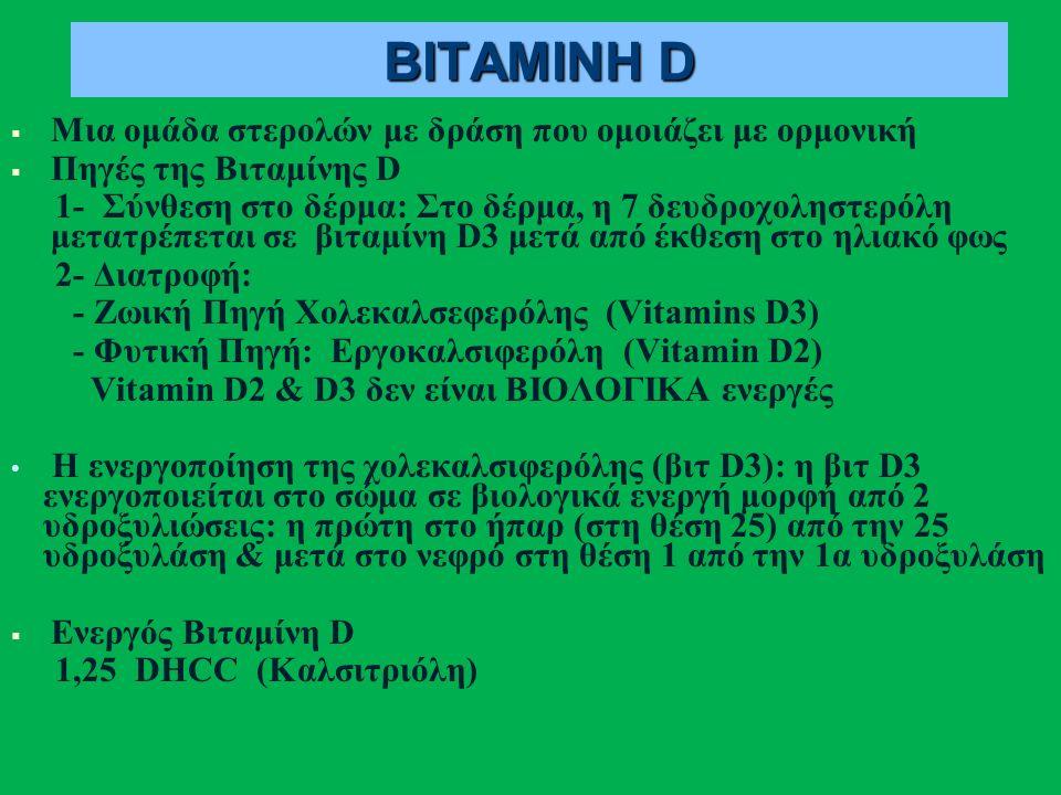 ΒΙΤΑΜΙΝΗ D   Μια ομάδα στερολών με δράση που ομοιάζει με ορμονική   Πηγές της Βιταμίνης D 1- Σύνθεση στο δέρμα: Στο δέρμα, η 7 δευδροχοληστερόλη μετατρέπεται σε βιταμίνη D3 μετά από έκθεση στο ηλιακό φως 2- Διατροφή: - Ζωική Πηγή Χολεκαλσεφερόλης (Vitamins D3) - Φυτική Πηγή: Εργοκαλσιφερόλη (Vitamin D2) Vitamin D2 & D3 δεν είναι ΒΙΟΛΟΓΙΚΑ ενεργές Η ενεργοποίηση της χολεκαλσιφερόλης (βιτ D3): η βιτ D3 ενεργοποιείται στο σώμα σε βιολογικά ενεργή μορφή από 2 υδροξυλιώσεις: η πρώτη στο ήπαρ (στη θέση 25) από την 25 υδροξυλάση & μετά στο νεφρό στη θέση 1 από την 1α υδροξυλάση   Ενεργός Βιταμίνη D 1,25 DHCC (Καλσιτριόλη)