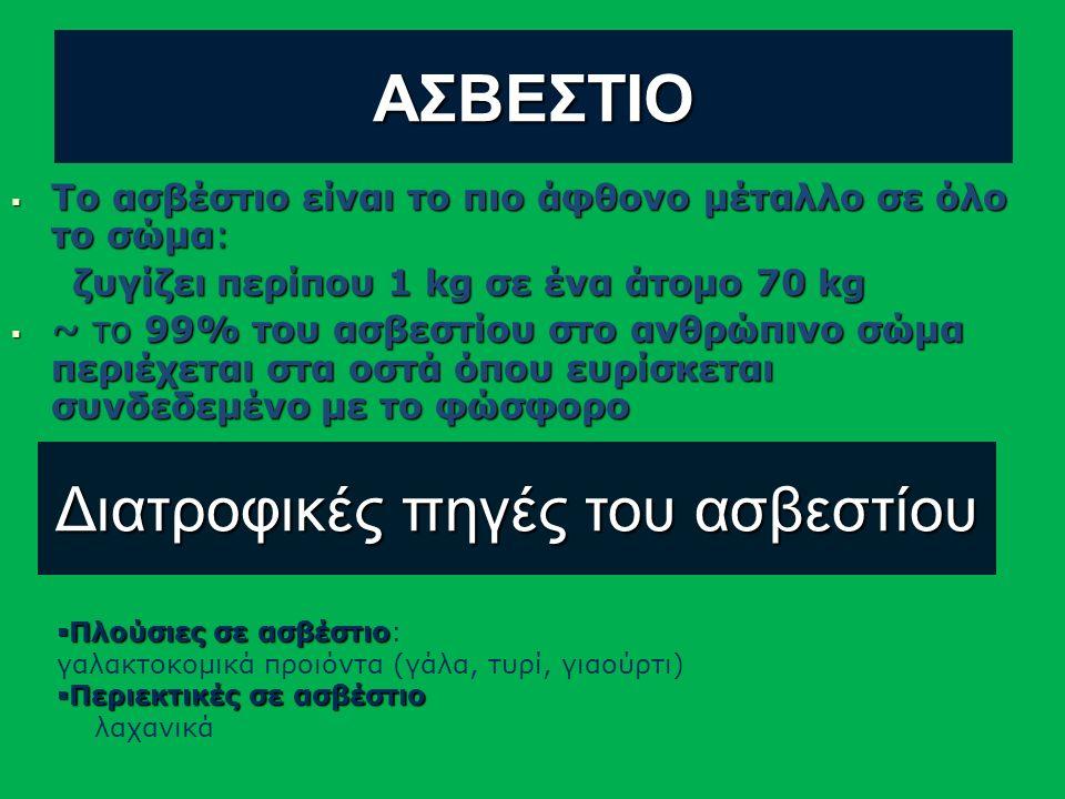 ΑΣΒΕΣΤΙΟ  Το ασβέστιο είναι το πιο άφθονο μέταλλο σε όλο το σώμα: ζυγίζει περίπου 1 kg σε ένα άτομο 70 kg ζυγίζει περίπου 1 kg σε ένα άτομο 70 kg  ~ το 99% του ασβεστίου στο ανθρώπινο σώμα περιέχεται στα οστά όπου ευρίσκεται συνδεδεμένο με το φώσφορο Διατροφικές πηγές του ασβεστίου  Πλούσιες σε ασβέστιο  Πλούσιες σε ασβέστιο: γαλακτοκομικά προιόντα (γάλα, τυρί, γιαούρτι)  Περιεκτικές σε ασβέστιο λαχανικά