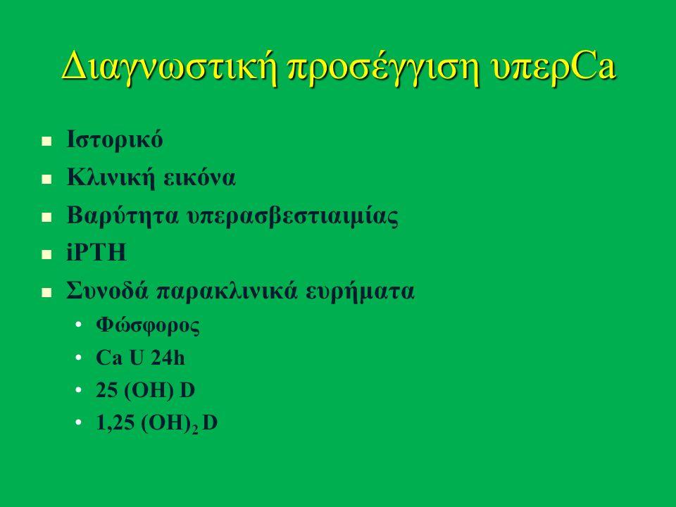 Διαγνωστική προσέγγιση υπερCa Ιστορικό Κλινική εικόνα Βαρύτητα υπερασβεστιαιμίας iPTH Συνοδά παρακλινικά ευρήματα Φώσφορος Ca U 24h 25 (ΟΗ) D 1,25 (ΟΗ) 2 D