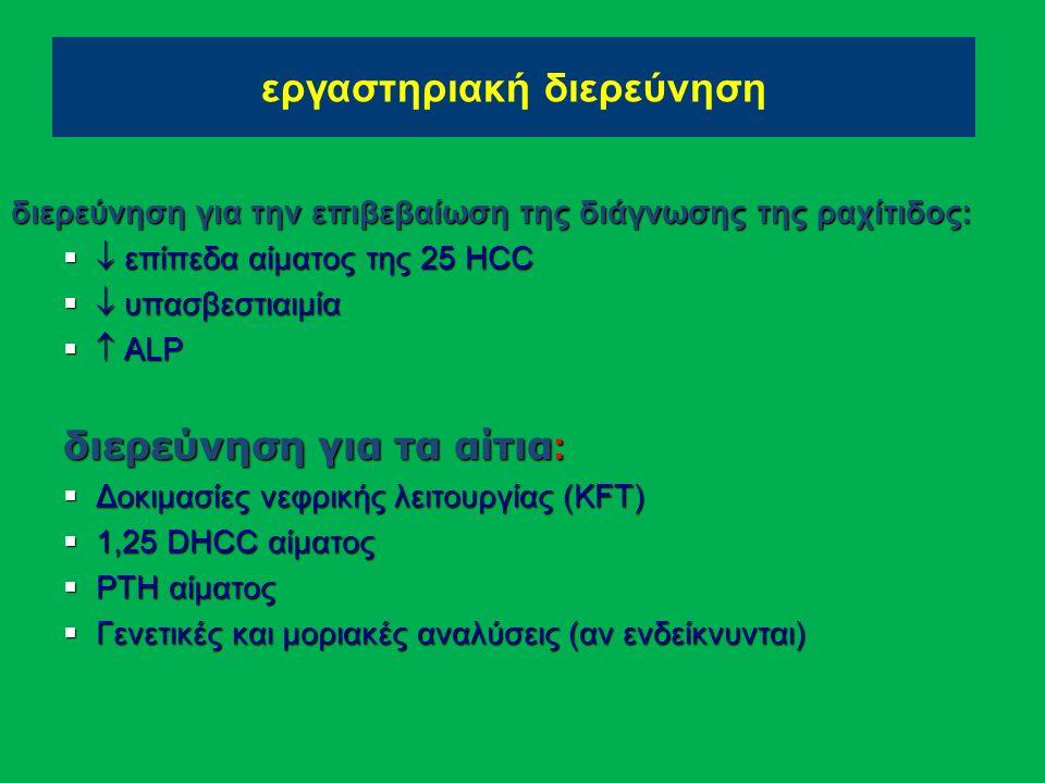 εργαστηριακή διερεύνηση διερεύνηση για την επιβεβαίωση της διάγνωσης της ραχίτιδος:   επίπεδα αίματος της 25 HCC   υπασβεστιαιμία   ALP διερεύνηση για τα αίτια :  Δοκιμασίες νεφρικής λειτουργίας (KFT)  1,25 DHCC αίματος  PTH αίματος  Γενετικές και μοριακές αναλύσεις (αν ενδείκνυνται)