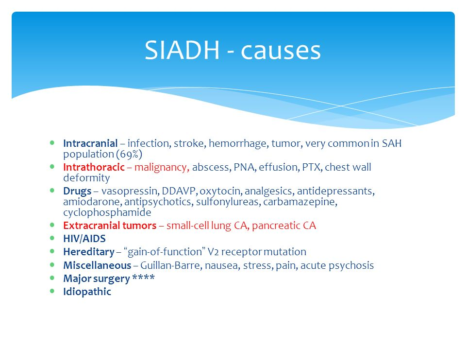 SIADH - causes Intracranial – infection, stroke, hemorrhage, tumor, very common in SAH population (69%) Intrathoracic – malignancy, abscess, PNA, effusion, PTX, chest wall deformity Drugs – vasopressin, DDAVP, oxytocin, analgesics, antidepressants, amiodarone, antipsychotics, sulfonylureas, carbamazepine, cyclophosphamide Extracranial tumors – small-cell lung CA, pancreatic CA HIV/AIDS Hereditary – gain-of-function V2 receptor mutation Miscellaneous – Guillan-Barre, nausea, stress, pain, acute psychosis Major surgery **** Idiopathic