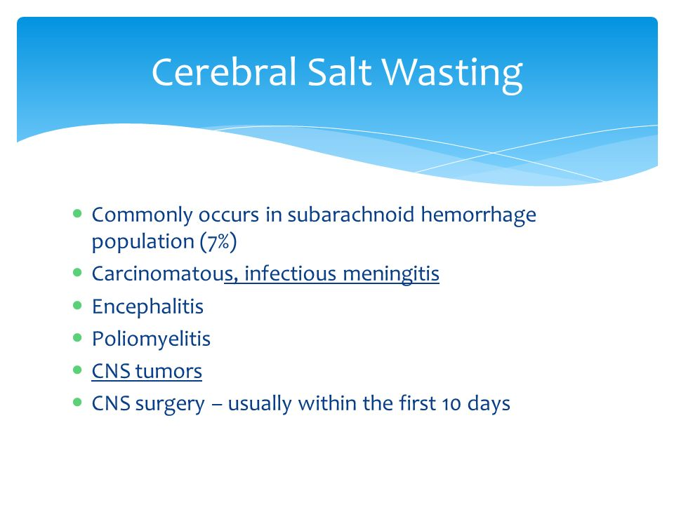 Cerebral Salt Wasting Commonly occurs in subarachnoid hemorrhage population (7%) Carcinomatous, infectious meningitis Encephalitis Poliomyelitis CNS tumors CNS surgery – usually within the first 10 days