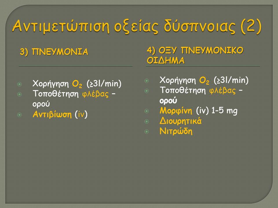 3) ΠΝΕΥΜΟΝΙΑ 4) ΟΞΥ ΠΝΕΥΜΟΝΙΚΟ ΟΙΔΗΜΑ  Χορήγηση Ο 2 (≥3l/min)  Τοποθέτηση φλέβας – ορού  Αντιβίωση (iv)  Χορήγηση Ο 2 (≥3l/min)  Τοποθέτηση φλέβας – ορού  Μορφίνη (iv) 1-5 mg  Διουρητικά  Νιτρώδη