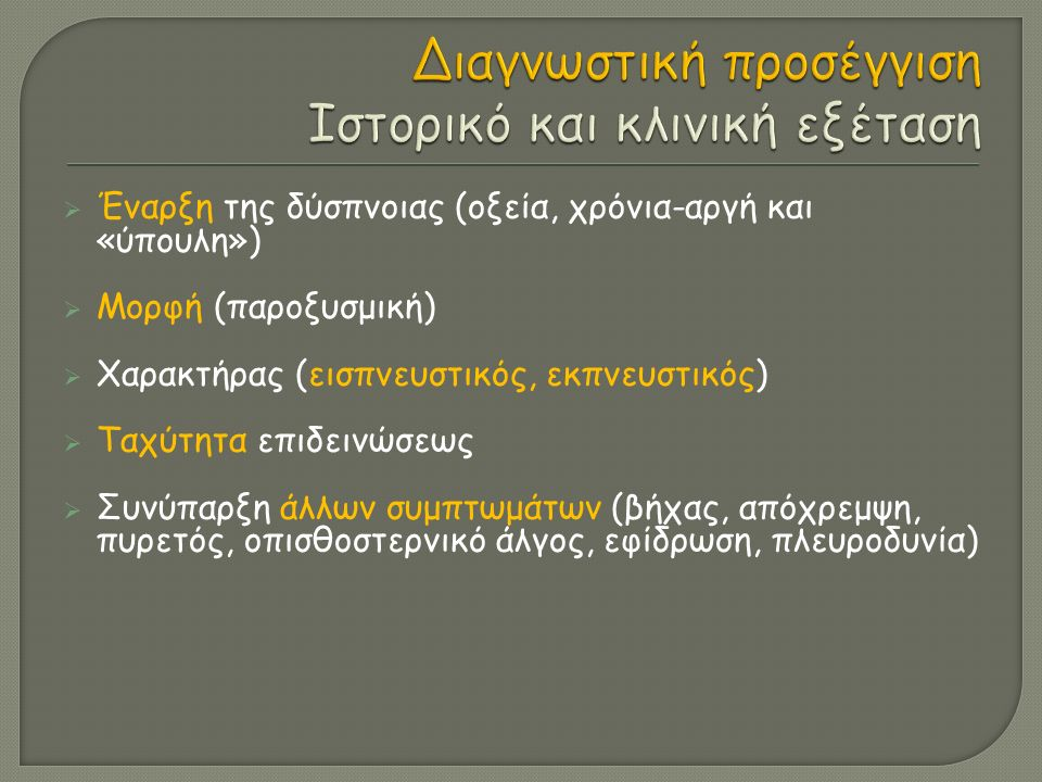  Έναρξη της δύσπνοιας (οξεία, χρόνια-αργή και «ύπουλη»)  Μορφή (παροξυσμική)  Χαρακτήρας (εισπνευστικός, εκπνευστικός)  Ταχύτητα επιδεινώσεως  Συνύπαρξη άλλων συμπτωμάτων (βήχας, απόχρεμψη, πυρετός, οπισθοστερνικό άλγος, εφίδρωση, πλευροδυνία)