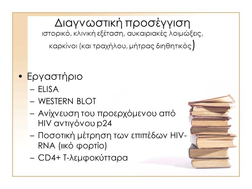 Διαγνωστική προσέγγιση ιστορικό, κλινική εξέταση, αυκαιριακές λοιμώξεις, καρκίνοι (και τραχήλου, μήτρας διηθητικός ) Εργαστήριο –ELISA –WESTERN BLOT –Ανίχνευση του προερχόμενου από HIV αντιγόνου p24 –Ποσοτική μέτρηση των επιπέδων HIV- RNA (ιικό φορτίο) –CD4+ T-λεμφοκύτταρα