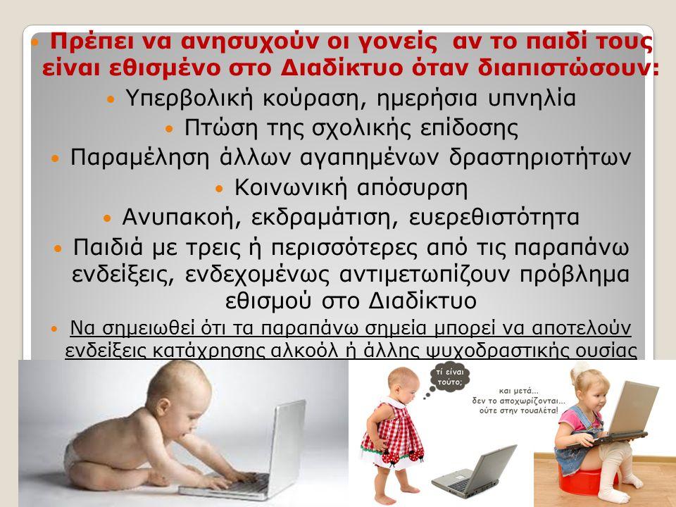 Πρέπει να ανησυχούν οι γονείς αν το παιδί τους είναι εθισμένο στο Διαδίκτυο όταν διαπιστώσουν: Υπερβολική κούραση, ημερήσια υπνηλία Πτώση της σχολικής επίδοσης Παραμέληση άλλων αγαπημένων δραστηριοτήτων Κοινωνική απόσυρση Ανυπακοή, εκδραμάτιση, ευερεθιστότητα Παιδιά με τρεις ή περισσότερες από τις παραπάνω ενδείξεις, ενδεχομένως αντιμετωπίζουν πρόβλημα εθισμού στο Διαδίκτυο Να σημειωθεί ότι τα παραπάνω σημεία μπορεί να αποτελούν ενδείξεις κατάχρησης αλκοόλ ή άλλης ψυχοδραστικής ουσίας