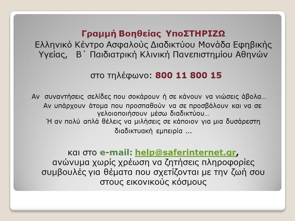 Γραμμή Βοηθείας ΥποΣΤΗΡΙΖΩ Ελληνικό Κέντρο Ασφαλούς Διαδικτύου Μονάδα Εφηβικής Υγείας, Β΄ Παιδιατρική Κλινική Πανεπιστημίου Αθηνών στο τηλέφωνο: 800 11 800 15 Αν συναντήσεις σελίδες που σοκάρουν ή σε κάνουν να νιώσεις άβολα… Αν υπάρχουν άτομα που προσπαθούν να σε προσβάλουν και να σε γελοιοποιήσουν μέσω διαδικτύου… Ή αν πολύ απλά θέλεις να μιλήσεις σε κάποιον για μια δυσάρεστη διαδικτυακή εμπειρία … και στο e-mail: help@saferinternet.gr, ανώνυμα χωρίς χρέωση να ζητήσεις πληροφορίες συμβουλές για θέματα που σχετίζονται με την ζωή σου στους εικονικούς κόσμους help@saferinternet.gr