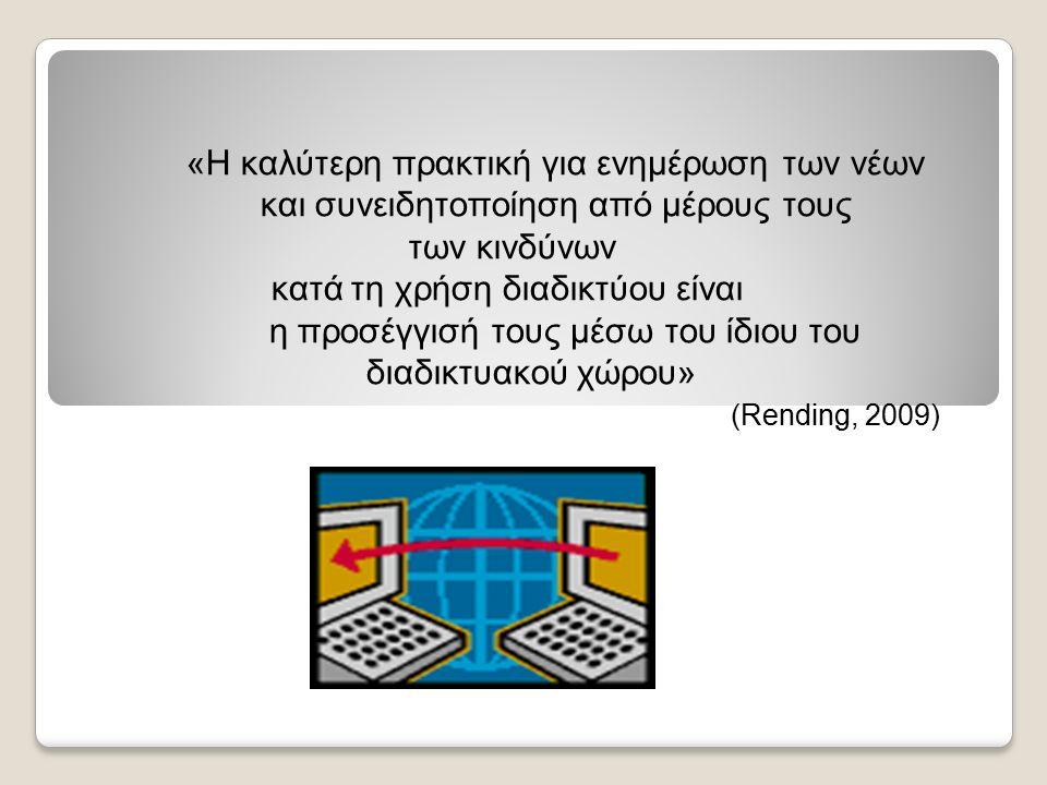 «Η καλύτερη πρακτική για ενημέρωση των νέων και συνειδητοποίηση από μέρους τους των κινδύνων κατά τη χρήση διαδικτύου είναι η προσέγγισή τους μέσω του ίδιου του διαδικτυακού χώρου» (Rending, 2009)