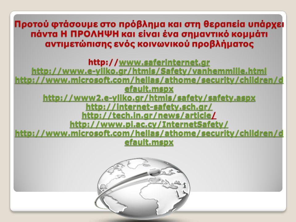 Προτού φτάσουμε στο πρόβλημα και στη θεραπεία υπάρχει πάντα Η ΠΡΟΛΗΨΗ και είναι ένα σημαντικό κομμάτι αντιμετώπισης ενός κοινωνικού προβλήματος http://www.saferinternet.gr http://www.e-yliko.gr/htmls/Safety/vanhemmille.html http://www.microsoft.com/hellas/athome/security/children/d efault.mspx http://www2.e-yliko.gr/htmls/safety/safety.aspx http://internet-safety.sch.gr/ http://tech.in.gr/news/article/ http://www.pi.ac.cy/InternetSafety/ http://www.microsoft.com/hellas/athome/security/children/d efault.mspx www.saferinternet.gr http://www.e-yliko.gr/htmls/Safety/vanhemmille.html http://www.microsoft.com/hellas/athome/security/children/d efault.mspx http://www2.e-yliko.gr/htmls/safety/safety.aspx http://internet-safety.sch.gr/ http://tech.in.gr/news/article http://www.pi.ac.cy/InternetSafety/ http://www.microsoft.com/hellas/athome/security/children/d efault.mspxwww.saferinternet.gr http://www.e-yliko.gr/htmls/Safety/vanhemmille.html http://www.microsoft.com/hellas/athome/security/children/d efault.mspx http://www2.e-yliko.gr/htmls/safety/safety.aspx http://internet-safety.sch.gr/ http://tech.in.gr/news/article http://www.pi.ac.cy/InternetSafety/ http://www.microsoft.com/hellas/athome/security/children/d efault.mspx